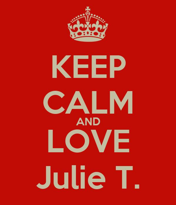 KEEP CALM AND LOVE Julie T.