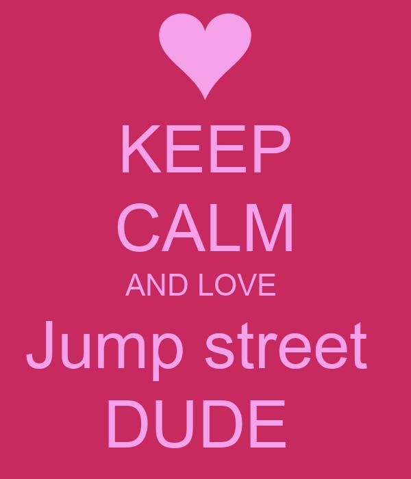 KEEP CALM AND LOVE  Jump street  DUDE