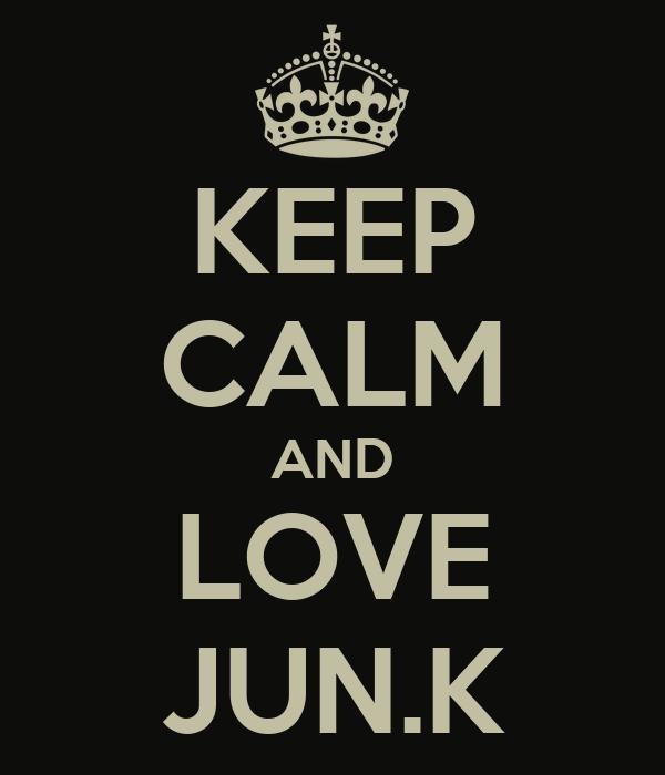 KEEP CALM AND LOVE JUN.K
