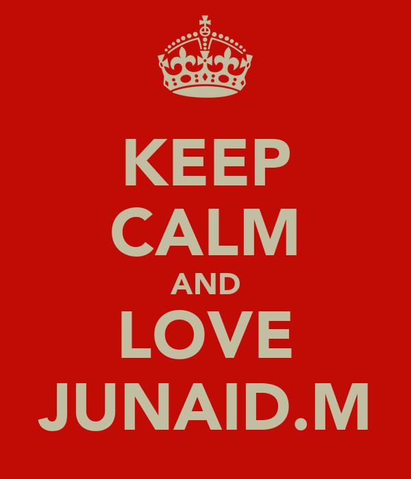 KEEP CALM AND LOVE JUNAID.M
