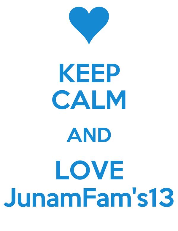 KEEP CALM AND LOVE JunamFam's13