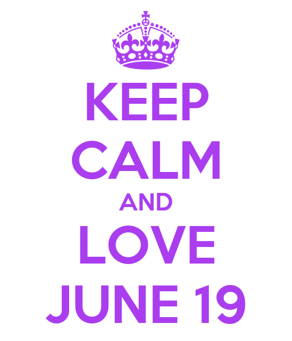 KEEP CALM AND LOVE JUNE 19