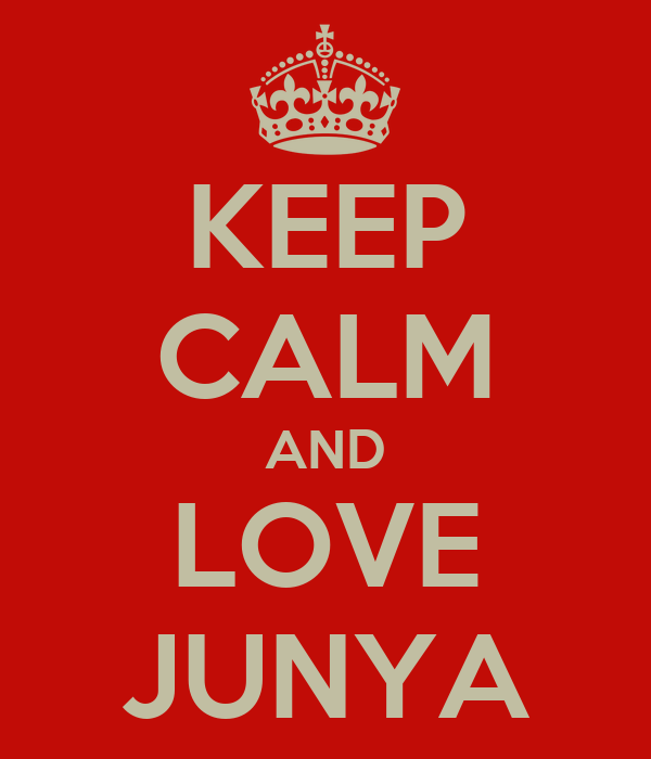 KEEP CALM AND LOVE JUNYA