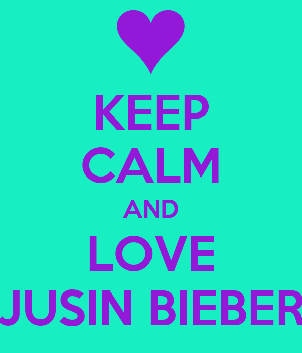 KEEP CALM AND LOVE JUSIN BIEBER