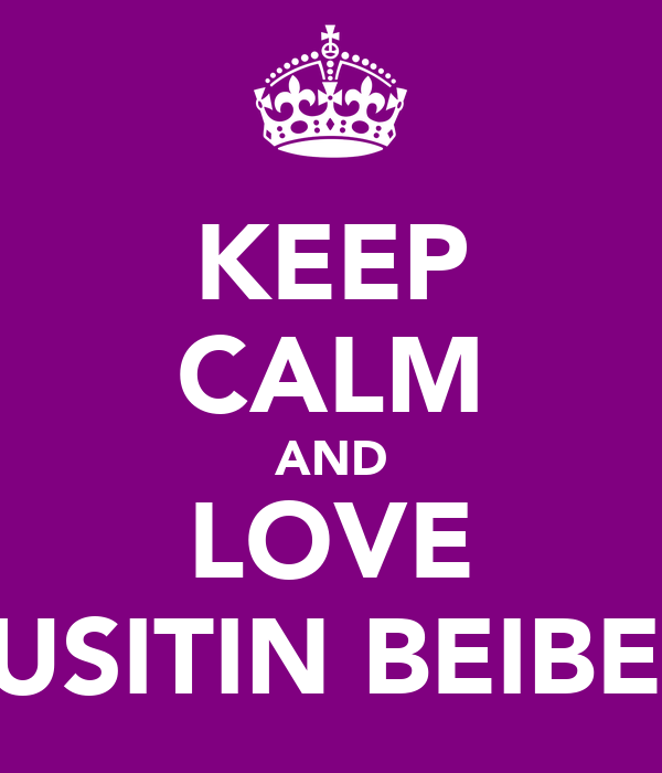 KEEP CALM AND LOVE JUSITIN BEIBER