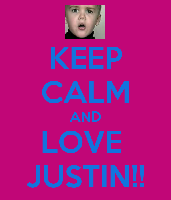 KEEP CALM AND LOVE  JUSTIN!!