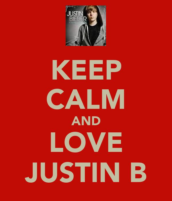KEEP CALM AND LOVE JUSTIN B