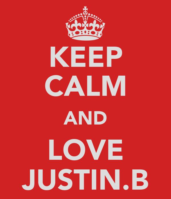 KEEP CALM AND LOVE JUSTIN.B