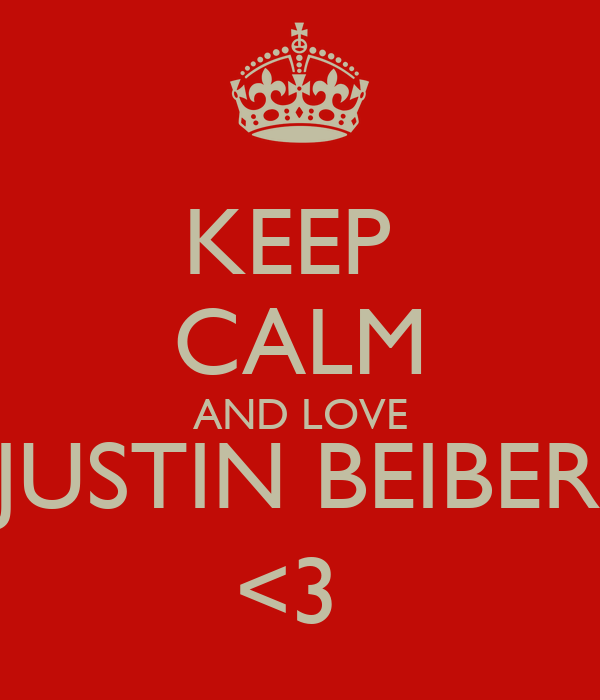 KEEP  CALM AND LOVE JUSTIN BEIBER <3