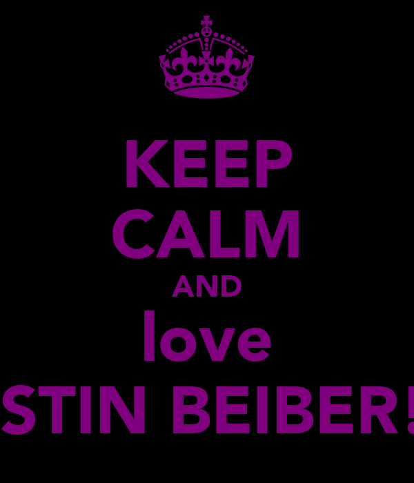 KEEP CALM AND love JUSTIN BEIBER!!x