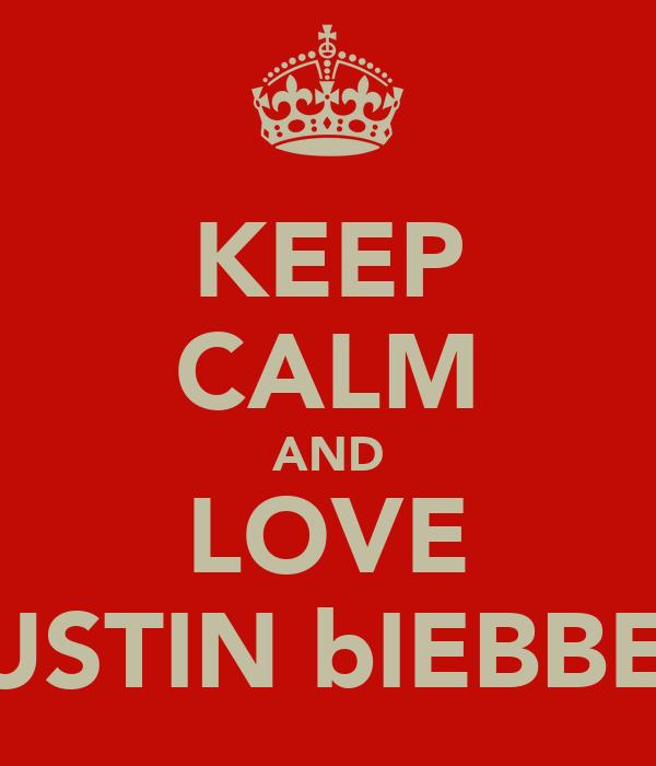 KEEP CALM AND LOVE JUSTIN bIEBBER