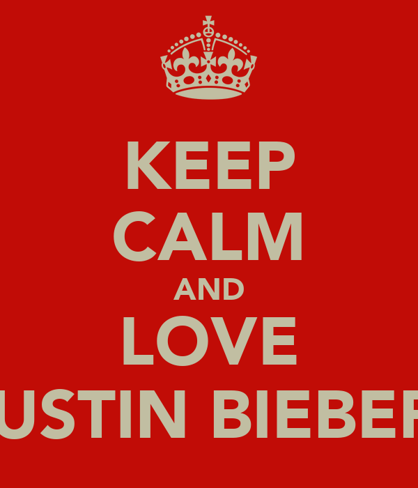 KEEP CALM AND LOVE JUSTIN BIEBER.