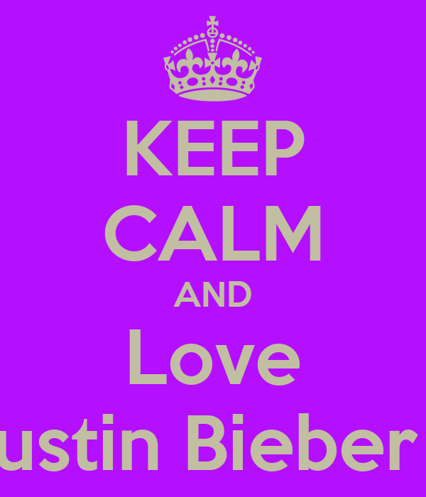 KEEP CALM AND Love Justin Bieber ♥