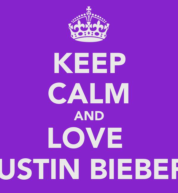 KEEP CALM AND LOVE  JUSTIN BIEBER♡