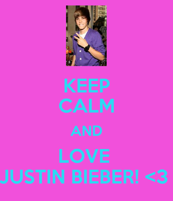 KEEP CALM AND LOVE  JUSTIN BIEBER! <3