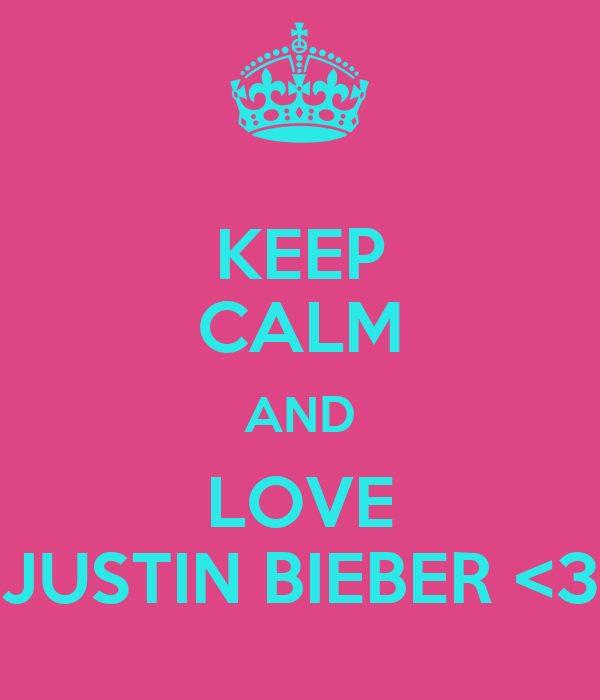 KEEP CALM AND LOVE JUSTIN BIEBER <3