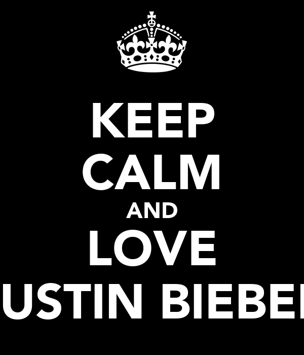 KEEP CALM AND LOVE JUSTIN BIEBER