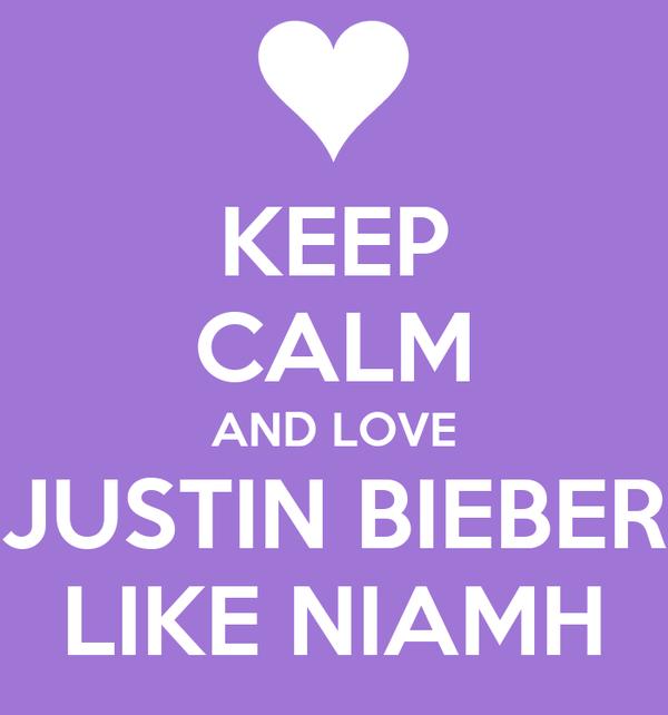 KEEP CALM AND LOVE JUSTIN BIEBER LIKE NIAMH