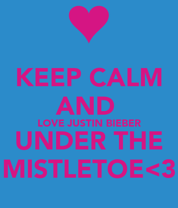 KEEP CALM AND  LOVE JUSTIN BIEBER UNDER THE MISTLETOE<3