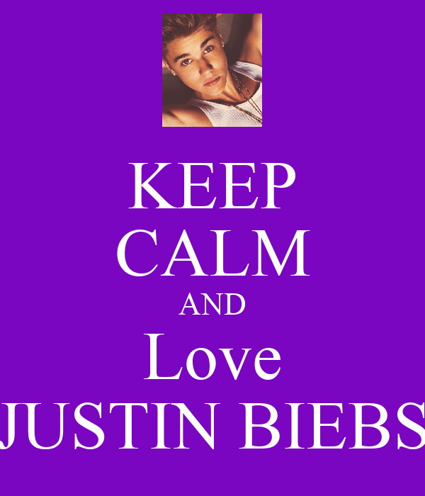 KEEP CALM AND Love JUSTIN BIEBS