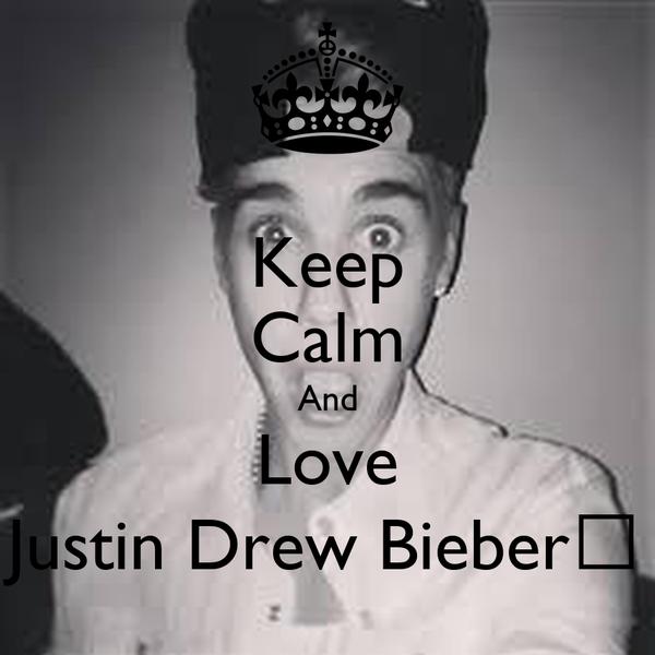 Keep Calm And Love Justin Drew Bieber❤