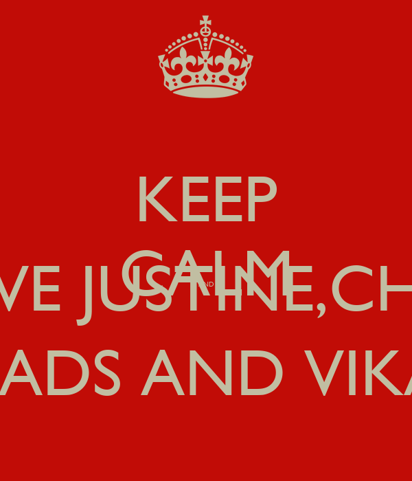 KEEP CALM AND LOVE JUSTINE,CHLO MADS AND VIKA!