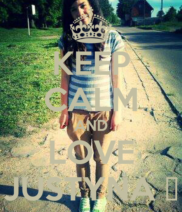 KEEP CALM AND LOVE JUSTYNA ♥