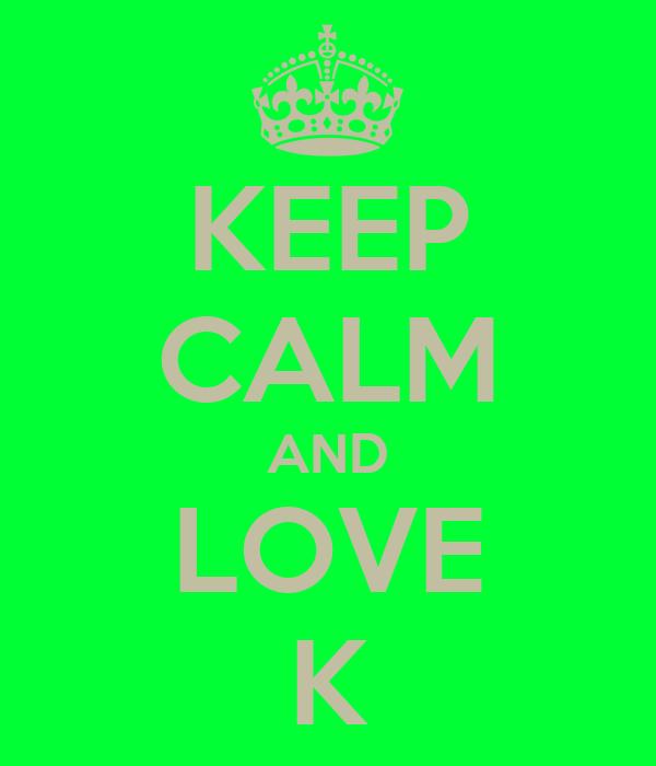 KEEP CALM AND LOVE K