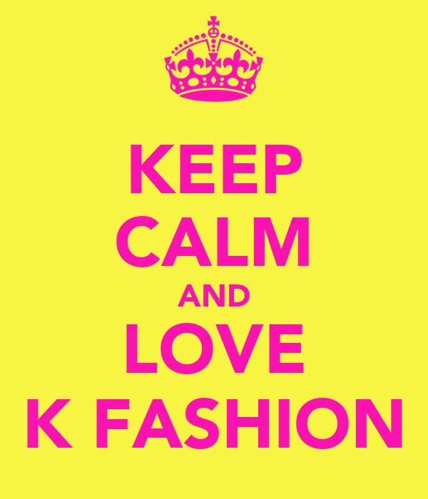 KEEP CALM AND LOVE K FASHION
