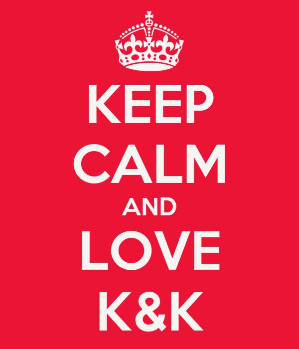 KEEP CALM AND LOVE K&K