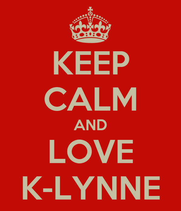 KEEP CALM AND LOVE K-LYNNE