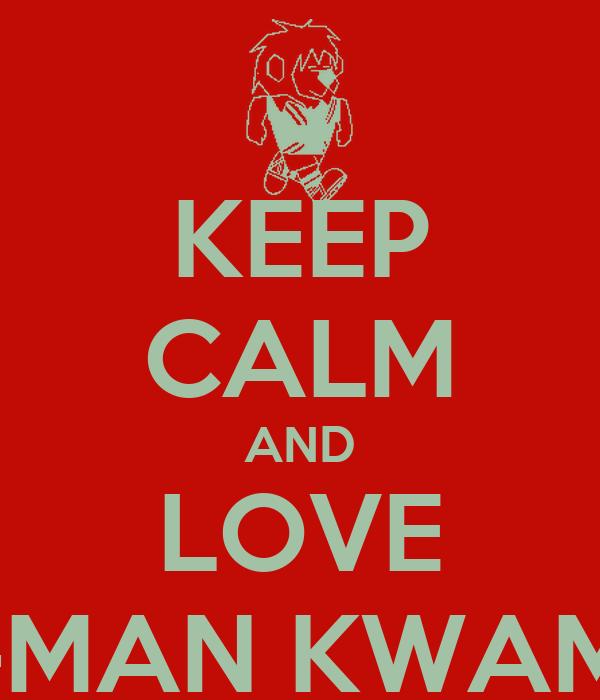 KEEP CALM AND LOVE K-MAN KWAME