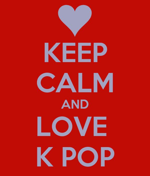 KEEP CALM AND LOVE  K POP