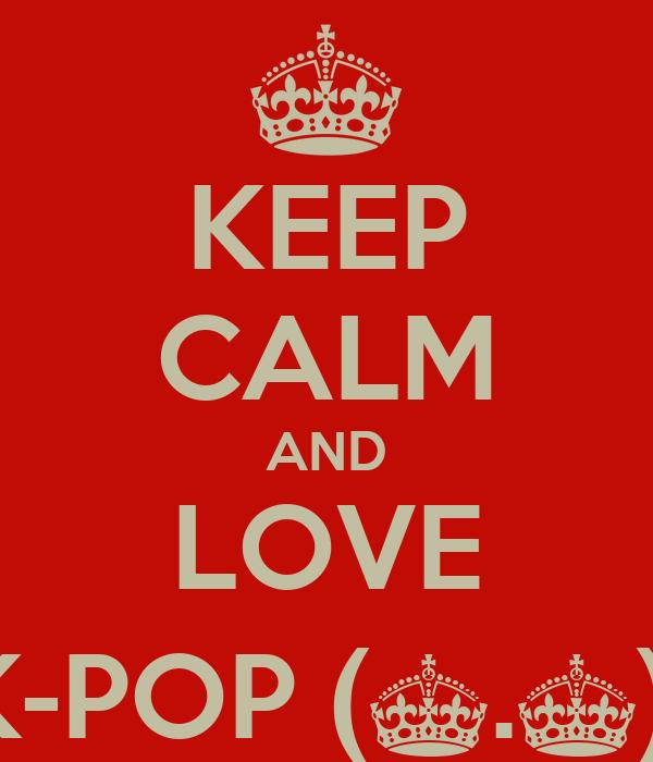 KEEP CALM AND LOVE K-POP (^.^)