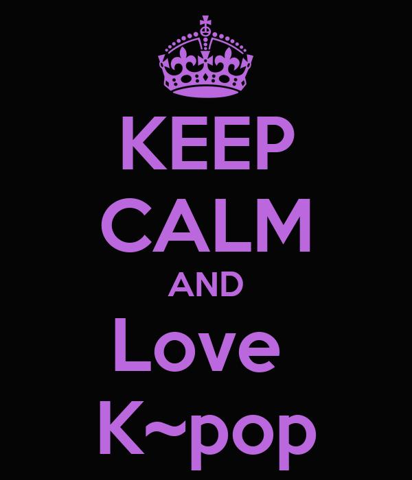 KEEP CALM AND Love  K~pop