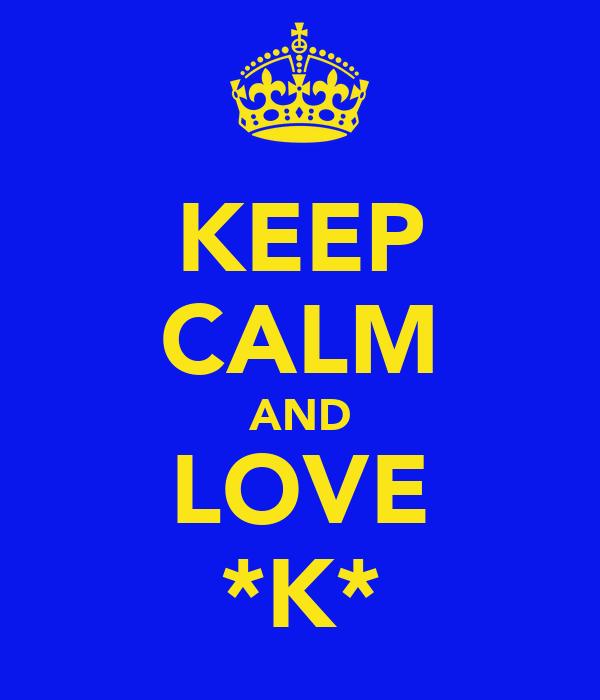 KEEP CALM AND LOVE *K*