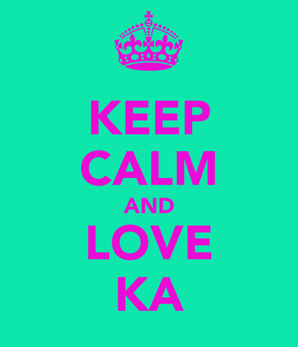 KEEP CALM AND LOVE KA