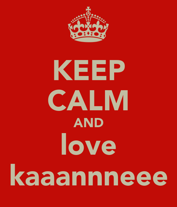 KEEP CALM AND love kaaannneee