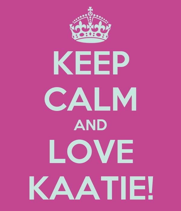 KEEP CALM AND LOVE KAATIE!