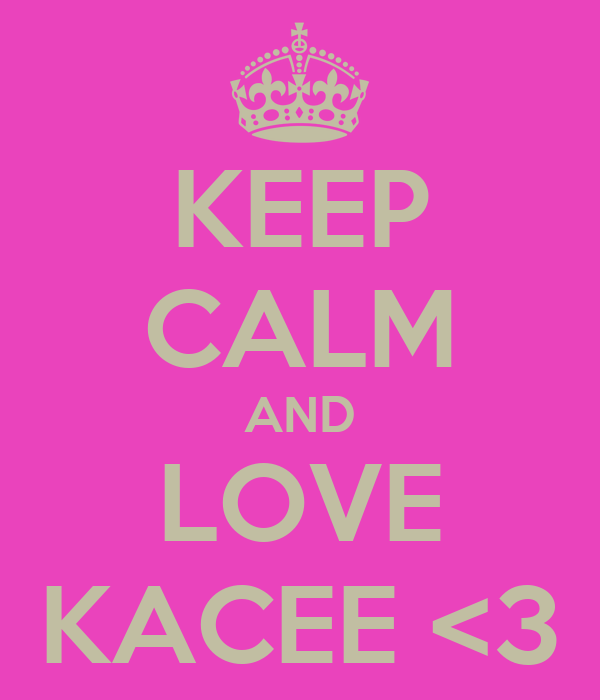KEEP CALM AND LOVE KACEE <3