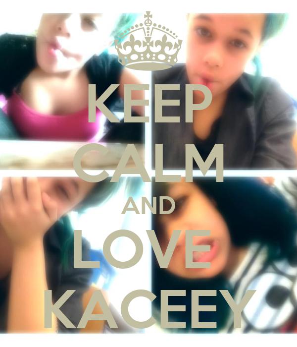KEEP CALM AND LOVE  KACEEY