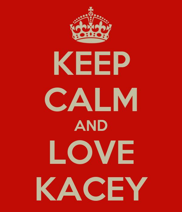 KEEP CALM AND LOVE KACEY