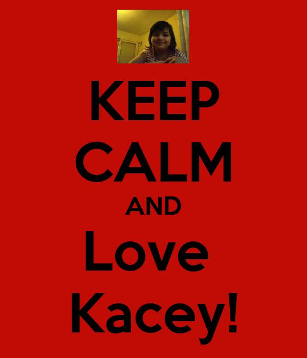 KEEP CALM AND Love  Kacey!
