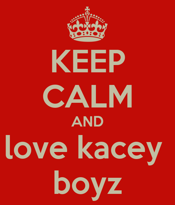 KEEP CALM AND love kacey  boyz