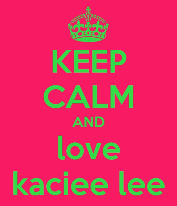 KEEP CALM AND love kaciee lee