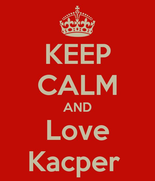 KEEP CALM AND Love Kacper