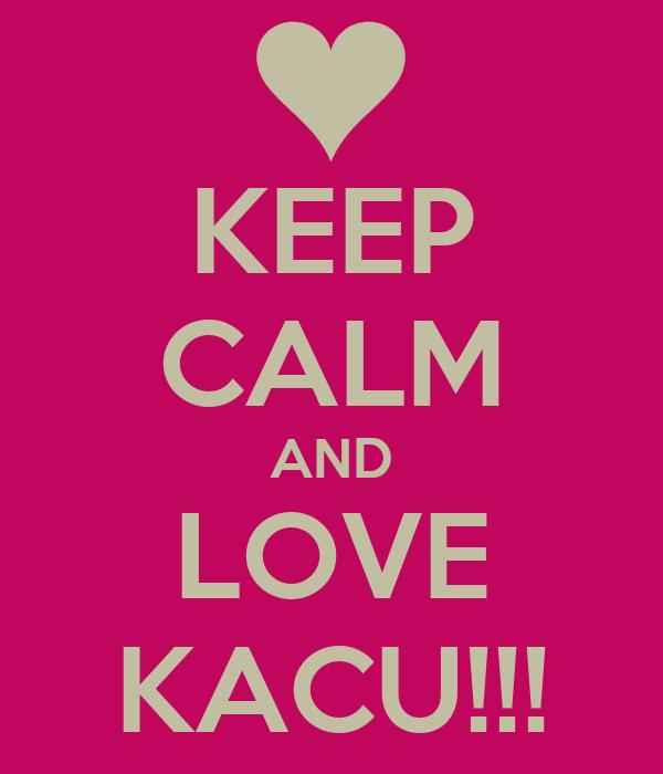 KEEP CALM AND LOVE KACU!!!