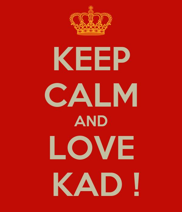 KEEP CALM AND LOVE  KAD !