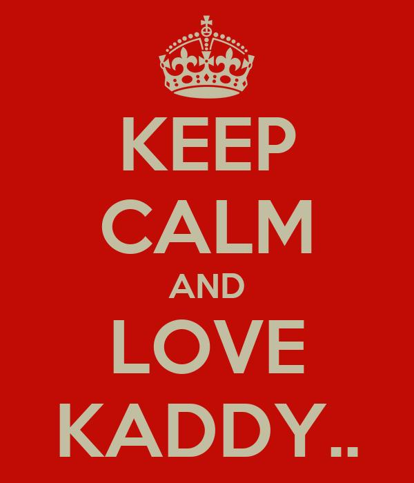 KEEP CALM AND LOVE KADDY..