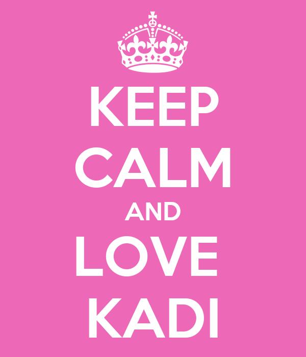 KEEP CALM AND LOVE  KADI